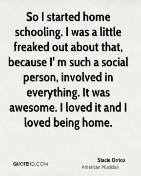 So I started home schooling. I was a little freaked out about that, because I' m such a social person, involved in everything. It was awesome. I loved it and I loved being home.