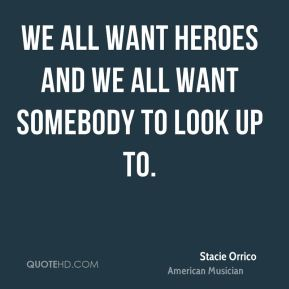 We all want heroes and we all want somebody to look up to.