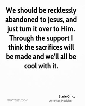 We should be recklessly abandoned to Jesus, and just turn it over to Him. Through the support I think the sacrifices will be made and we'll all be cool with it.