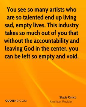 You see so many artists who are so talented end up living sad, empty lives. This industry takes so much out of you that without the accountability and leaving God in the center, you can be left so empty and void.