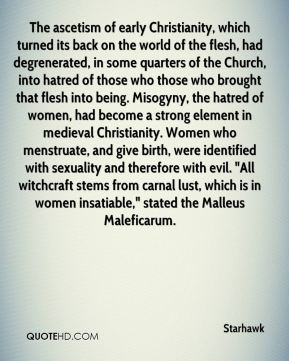 "The ascetism of early Christianity, which turned its back on the world of the flesh, had degrenerated, in some quarters of the Church, into hatred of those who those who brought that flesh into being. Misogyny, the hatred of women, had become a strong element in medieval Christianity. Women who menstruate, and give birth, were identified with sexuality and therefore with evil. ""All witchcraft stems from carnal lust, which is in women insatiable,"" stated the Malleus Maleficarum."