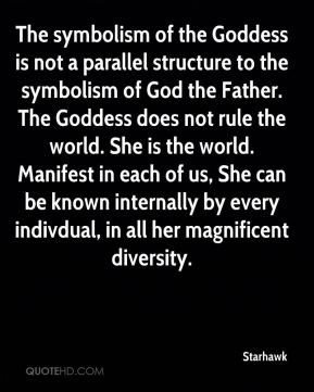 The symbolism of the Goddess is not a parallel structure to the symbolism of God the Father. The Goddess does not rule the world. She is the world. Manifest in each of us, She can be known internally by every indivdual, in all her magnificent diversity.