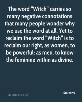 "Starhawk  - The word ""Witch"" carries so many negative connotations that many people wonder why we use the word at all. Yet to reclaim the word ""Witch"" is to reclaim our right, as women, to be powerful; as men, to know the feminine within as divine."