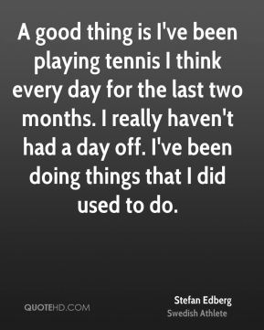 A good thing is I've been playing tennis I think every day for the last two months. I really haven't had a day off. I've been doing things that I did used to do.