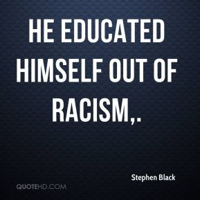 Stephen Black  - He educated himself out of racism.