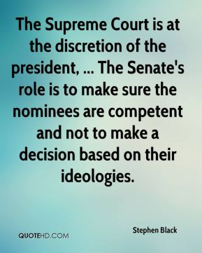 Stephen Black  - The Supreme Court is at the discretion of the president, ... The Senate's role is to make sure the nominees are competent and not to make a decision based on their ideologies.