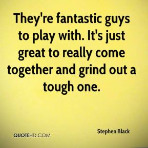 Stephen Black  - They're fantastic guys to play with. It's just great to really come together and grind out a tough one.