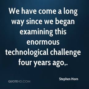 Stephen Horn  - We have come a long way since we began examining this enormous technological challenge four years ago.