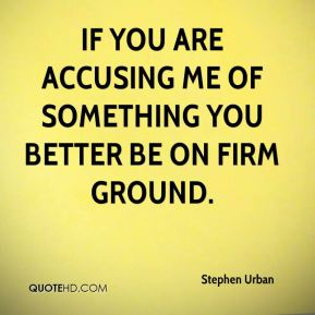 Stephen Urban  - If you are accusing me of something you better be on firm ground.