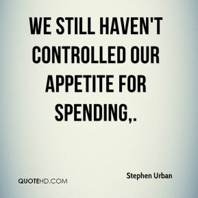 Stephen Urban  - We still haven't controlled our appetite for spending.