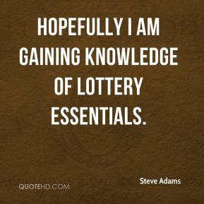 Steve Adams  - Hopefully I am gaining knowledge of lottery essentials.