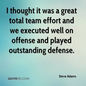 I thought it was a great total team effort and we executed well on offense and played outstanding defense.