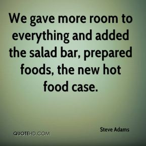 We gave more room to everything and added the salad bar, prepared foods, the new hot food case.