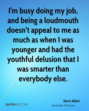 I'm busy doing my job, and being a loudmouth doesn't appeal to me as much as when I was younger and had the youthful delusion that I was smarter than everybody else.