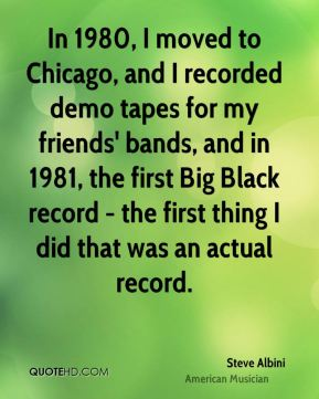 In 1980, I moved to Chicago, and I recorded demo tapes for my friends' bands, and in 1981, the first Big Black record - the first thing I did that was an actual record.
