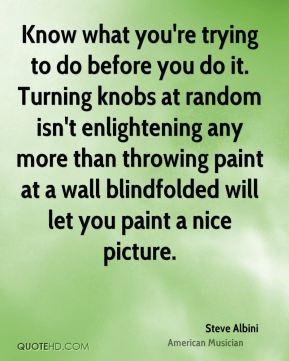 Know what you're trying to do before you do it. Turning knobs at random isn't enlightening any more than throwing paint at a wall blindfolded will let you paint a nice picture.