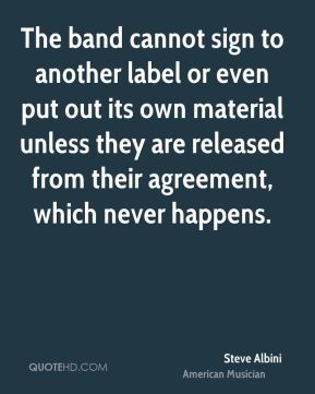 The band cannot sign to another label or even put out its own material unless they are released from their agreement, which never happens.