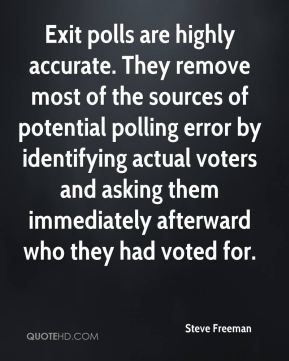 Steve Freeman  - Exit polls are highly accurate. They remove most of the sources of potential polling error by identifying actual voters and asking them immediately afterward who they had voted for.