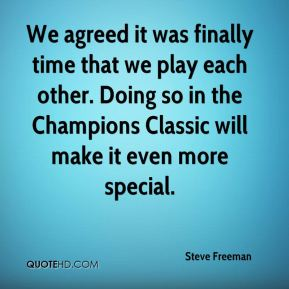 Steve Freeman  - We agreed it was finally time that we play each other. Doing so in the Champions Classic will make it even more special.