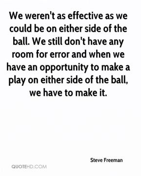 Steve Freeman  - We weren't as effective as we could be on either side of the ball. We still don't have any room for error and when we have an opportunity to make a play on either side of the ball, we have to make it.