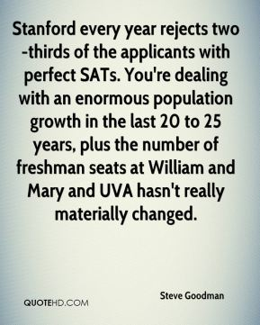 Steve Goodman  - Stanford every year rejects two-thirds of the applicants with perfect SATs. You're dealing with an enormous population growth in the last 20 to 25 years, plus the number of freshman seats at William and Mary and UVA hasn't really materially changed.