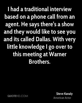 I had a traditional interview based on a phone call from an agent. He says there's a show and they would like to see you and its called Dallas. With very little knowledge I go over to this meeting at Warner Brothers.
