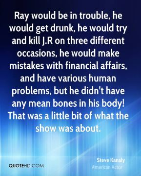 Ray would be in trouble, he would get drunk, he would try and kill J.R on three different occasions, he would make mistakes with financial affairs, and have various human problems, but he didn't have any mean bones in his body! That was a little bit of what the show was about.