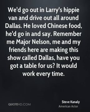We'd go out in Larry's hippie van and drive out all around Dallas. He loved Chinese food, he'd go in and say. Remember me Major Nelson, me and my friends here are making this show called Dallas, have you got a table for us? It would work every time.