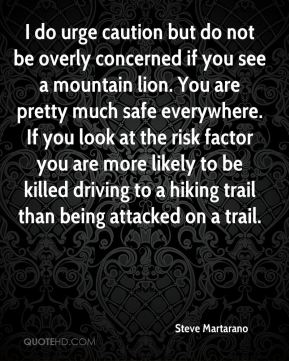 I do urge caution but do not be overly concerned if you see a mountain lion. You are pretty much safe everywhere. If you look at the risk factor you are more likely to be killed driving to a hiking trail than being attacked on a trail.