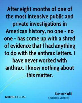 After eight months of one of the most intensive public and private investigations in American history, no one - no one - has come up with a shred of evidence that I had anything to do with the anthrax letters. I have never worked with anthrax. I know nothing about this matter.