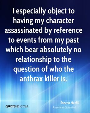 Steven Hatfill - I especially object to having my character assassinated by reference to events from my past which bear absolutely no relationship to the question of who the anthrax killer is.