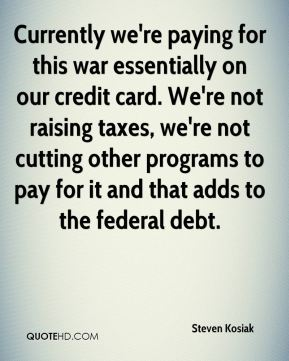 Currently we're paying for this war essentially on our credit card. We're not raising taxes, we're not cutting other programs to pay for it and that adds to the federal debt.