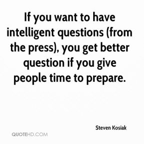 If you want to have intelligent questions (from the press), you get better question if you give people time to prepare.