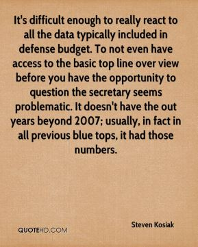 It's difficult enough to really react to all the data typically included in defense budget. To not even have access to the basic top line over view before you have the opportunity to question the secretary seems problematic. It doesn't have the out years beyond 2007; usually, in fact in all previous blue tops, it had those numbers.