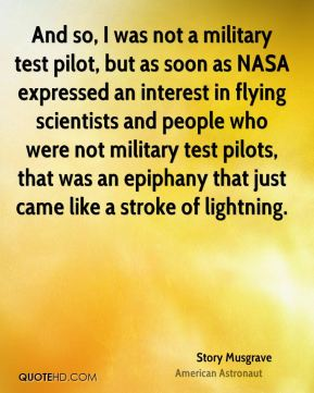 Story Musgrave - And so, I was not a military test pilot, but as soon as NASA expressed an interest in flying scientists and people who were not military test pilots, that was an epiphany that just came like a stroke of lightning.
