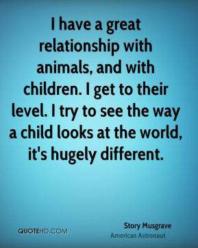 I have a great relationship with animals, and with children. I get to their level. I try to see the way a child looks at the world, it's hugely different.
