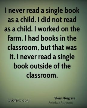 I never read a single book as a child. I did not read as a child. I worked on the farm. I had books in the classroom, but that was it. I never read a single book outside of the classroom.