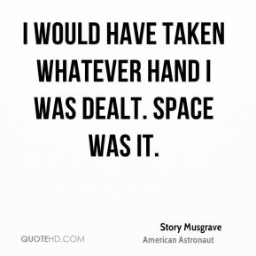I would have taken whatever hand I was dealt. Space was it.