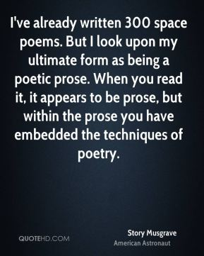 Story Musgrave - I've already written 300 space poems. But I look upon my ultimate form as being a poetic prose. When you read it, it appears to be prose, but within the prose you have embedded the techniques of poetry.