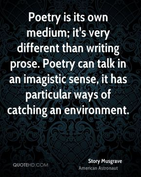 Poetry is its own medium; it's very different than writing prose. Poetry can talk in an imagistic sense, it has particular ways of catching an environment.