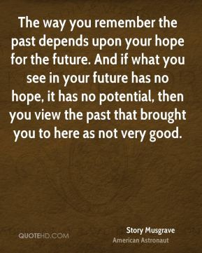Story Musgrave - The way you remember the past depends upon your hope for the future. And if what you see in your future has no hope, it has no potential, then you view the past that brought you to here as not very good.