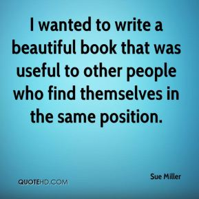Sue Miller  - I wanted to write a beautiful book that was useful to other people who find themselves in the same position.