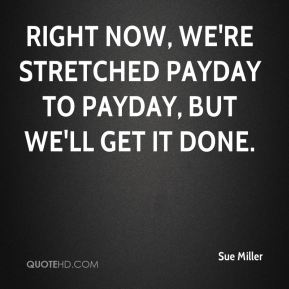 Sue Miller  - Right now, we're stretched payday to payday, but we'll get it done.