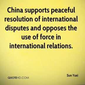 Sun Yuxi  - China supports peaceful resolution of international disputes and opposes the use of force in international relations.