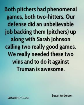 Susan Anderson  - Both pitchers had phenomenal games, both two-hitters. Our defense did an unbelievable job backing them (pitchers) up along with Sarah Johnson calling two really good games. We really needed these two wins and to do it against Truman is awesome.