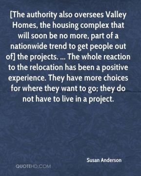Susan Anderson  - [The authority also oversees Valley Homes, the housing complex that will soon be no more, part of a nationwide trend to get people out of] the projects. ... The whole reaction to the relocation has been a positive experience. They have more choices for where they want to go; they do not have to live in a project.
