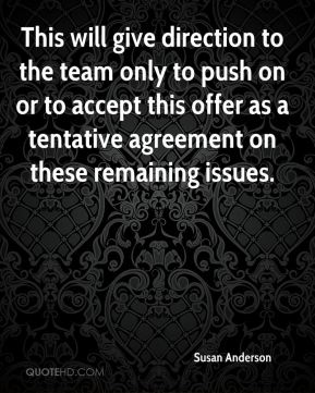 Susan Anderson  - This will give direction to the team only to push on or to accept this offer as a tentative agreement on these remaining issues.