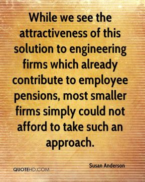 Susan Anderson  - While we see the attractiveness of this solution to engineering firms which already contribute to employee pensions, most smaller firms simply could not afford to take such an approach.