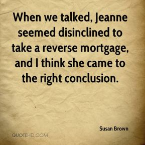 Susan Brown  - When we talked, Jeanne seemed disinclined to take a reverse mortgage, and I think she came to the right conclusion.