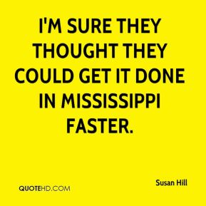 Susan Hill  - I'm sure they thought they could get it done in Mississippi faster.